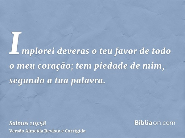 Implorei deveras o teu favor de todo o meu coração; tem piedade de mim, segundo a tua palavra.