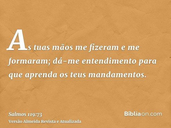 As tuas mãos me fizeram e me formaram; dá-me entendimento para que aprenda os teus mandamentos.