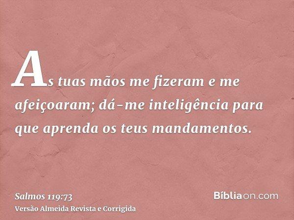 As tuas mãos me fizeram e me afeiçoaram; dá-me inteligência para que aprenda os teus mandamentos.