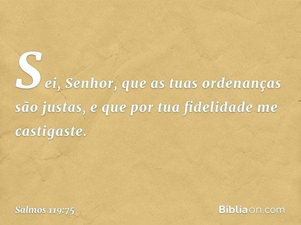 Sei, Senhor, que as tuas ordenanças são justas, e que por tua fidelidade me castigaste. -- Salmo 119:75