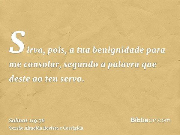 Sirva, pois, a tua benignidade para me consolar, segundo a palavra que deste ao teu servo.