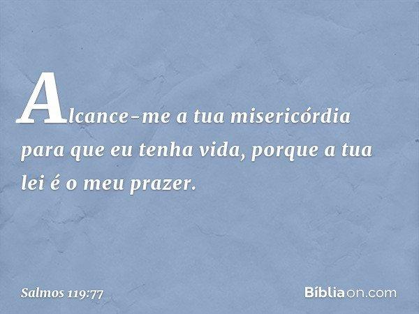 Alcance-me a tua misericórdia para que eu tenha vida, porque a tua lei é o meu prazer. -- Salmo 119:77