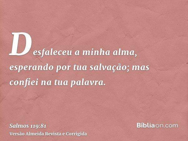 Desfaleceu a minha alma, esperando por tua salvação; mas confiei na tua palavra.