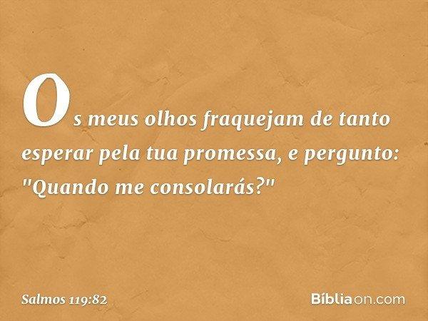"""Os meus olhos fraquejam de tanto esperar pela tua promessa, e pergunto: """"Quando me consolarás?"""" -- Salmo 119:82"""