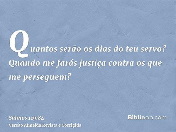 Quantos serão os dias do teu servo? Quando me farás justiça contra os que me perseguem?