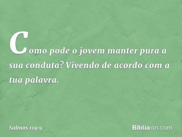 Como pode o jovem manter pura a sua conduta? Vivendo de acordo com a tua palavra. -- Salmo 119:9