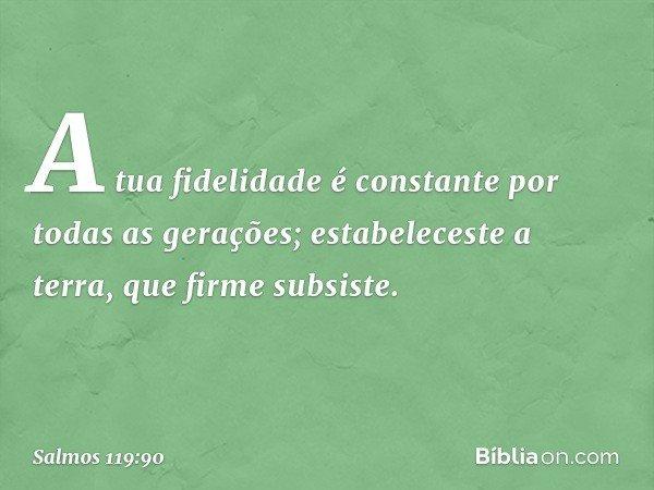 A tua fidelidade é constante por todas as gerações; estabeleceste a terra, que firme subsiste. -- Salmo 119:90