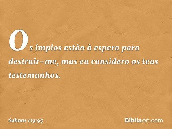 Os ímpios estão à espera para destruir-me, mas eu considero os teus testemunhos. -- Salmo 119:95