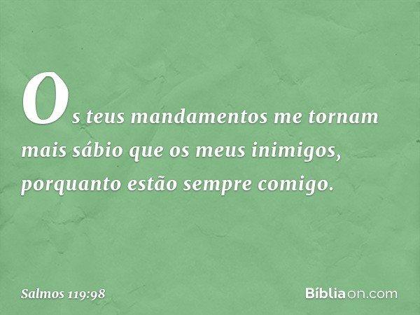 Os teus mandamentos me tornam mais sábio que os meus inimigos, porquanto estão sempre comigo. -- Salmo 119:98