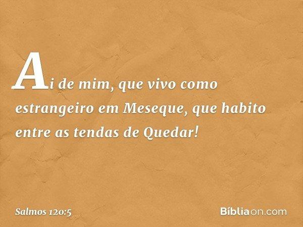 Ai de mim, que vivo como estrangeiro em Meseque, que habito entre as tendas de Quedar! -- Salmo 120:5