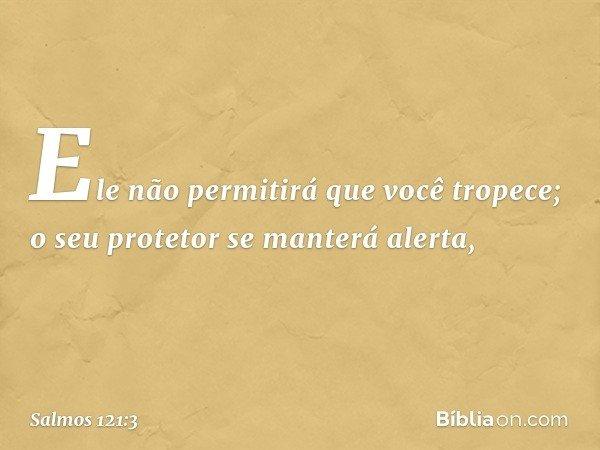 Ele não permitirá que você tropece; o seu protetor se manterá alerta, -- Salmo 121:3