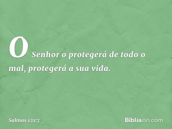 O Senhor o protegerá de todo o mal, protegerá a sua vida. -- Salmo 121:7