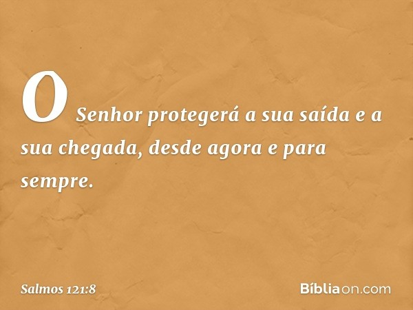 O Senhor protegerá a sua saída e a sua chegada, desde agora e para sempre. -- Salmo 121:8