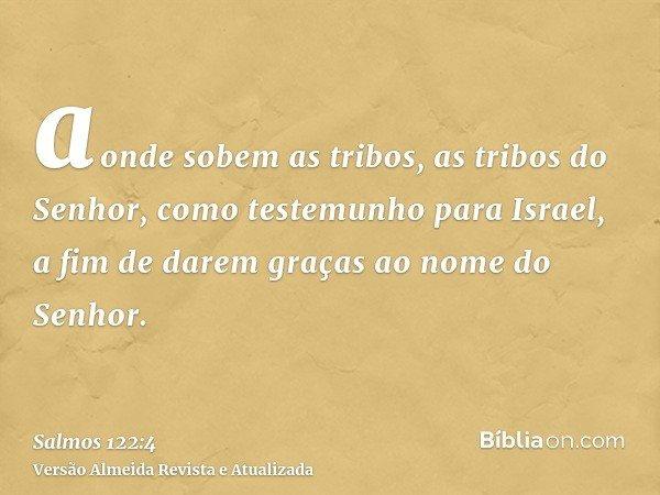 aonde sobem as tribos, as tribos do Senhor, como testemunho para Israel, a fim de darem graças ao nome do Senhor.