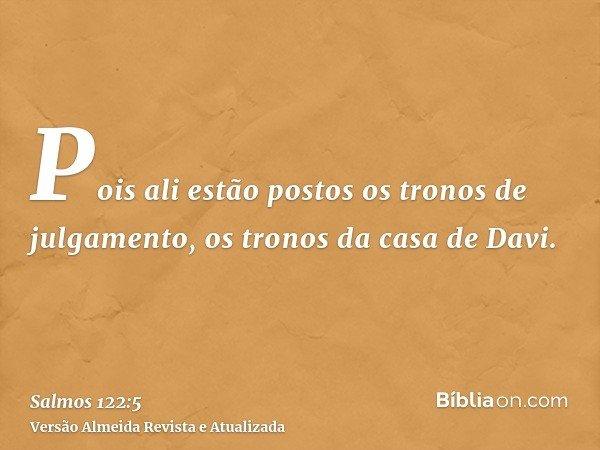 Pois ali estão postos os tronos de julgamento, os tronos da casa de Davi.