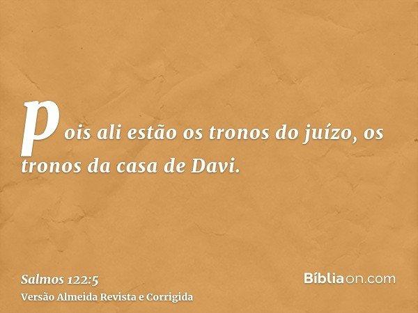 pois ali estão os tronos do juízo, os tronos da casa de Davi.