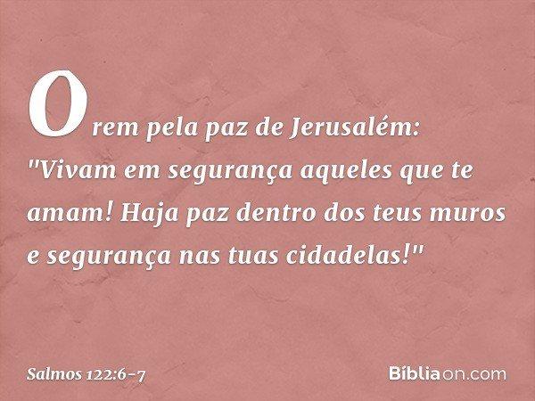 """Orem pela paz de Jerusalém: """"Vivam em segurança aqueles que te amam! Haja paz dentro dos teus muros e segurança nas tuas cidadelas!"""" -- Salmo 122:6-7"""