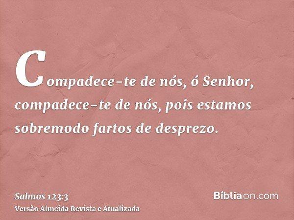 Compadece-te de nós, ó Senhor, compadece-te de nós, pois estamos sobremodo fartos de desprezo.