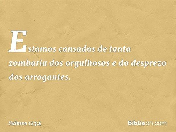 Estamos cansados de tanta zombaria dos orgulhosos e do desprezo dos arrogantes. -- Salmo 123:4