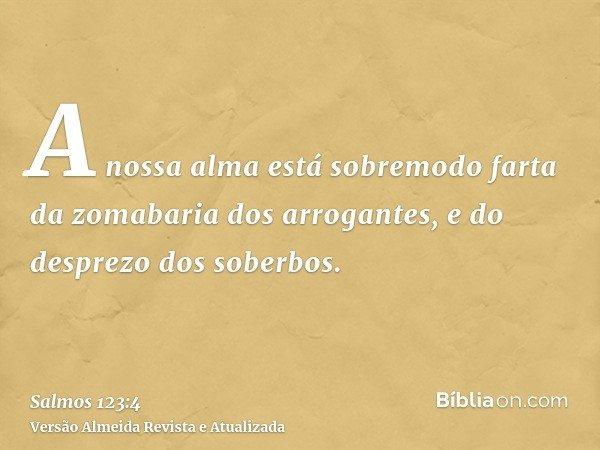 A nossa alma está sobremodo farta da zomabaria dos arrogantes, e do desprezo dos soberbos.