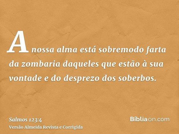 A nossa alma está sobremodo farta da zombaria daqueles que estão à sua vontade e do desprezo dos soberbos.