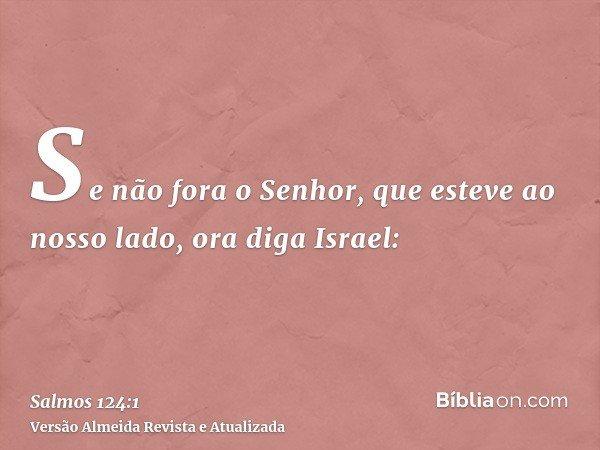 Se não fora o Senhor, que esteve ao nosso lado, ora diga Israel: