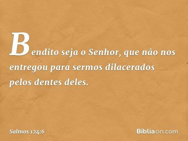Bendito seja o Senhor, que não nos entregou para sermos dilacerados pelos dentes deles. -- Salmo 124:6
