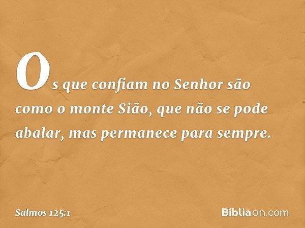 Os que confiam no Senhor são como o monte Sião, que não se pode abalar, mas permanece para sempre. -- Salmo 125:1