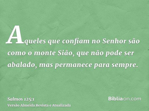 Aqueles que confiam no Senhor são como o monte Sião, que não pode ser abalado, mas permanece para sempre.