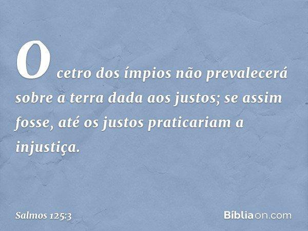 O cetro dos ímpios não prevalecerá sobre a terra dada aos justos; se assim fosse, até os justos praticariam a injustiça. -- Salmo 125:3