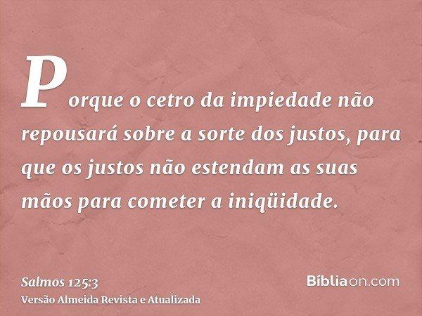 Porque o cetro da impiedade não repousará sobre a sorte dos justos, para que os justos não estendam as suas mãos para cometer a iniqüidade.