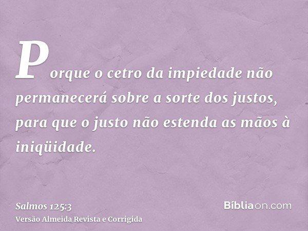 Porque o cetro da impiedade não permanecerá sobre a sorte dos justos, para que o justo não estenda as mãos à iniqüidade.