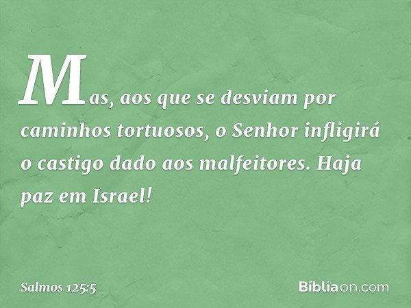Mas, aos que se desviam por caminhos tortuosos, o Senhor infligirá o castigo dado aos malfeitores. Haja paz em Israel! -- Salmo 125:5