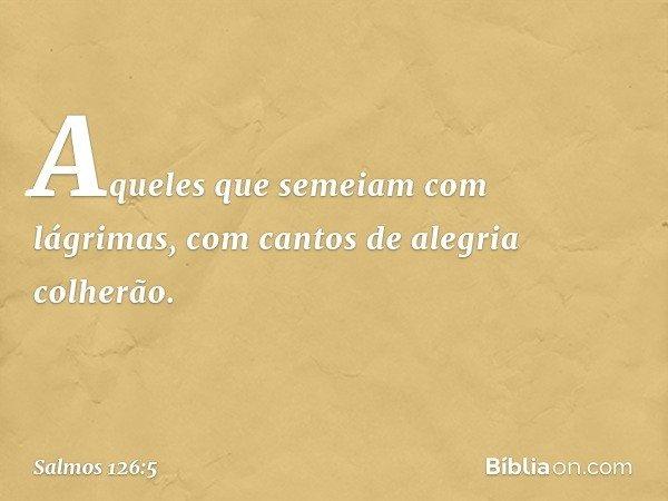 Aqueles que semeiam com lágrimas, com cantos de alegria colherão. -- Salmo 126:5