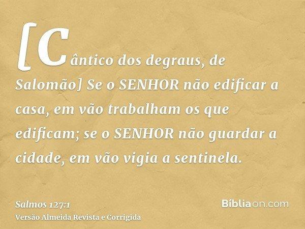 [Cântico dos degraus, de Salomão] Se o SENHOR não edificar a casa, em vão trabalham os que edificam; se o SENHOR não guardar a cidade, em vão vigia a sentinela.