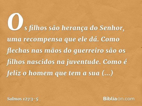 Os filhos são herança do Senhor, uma recompensa que ele dá. Como flechas nas mãos do guerreiro são os filhos nascidos na juventude. Como é feliz o homem que tem