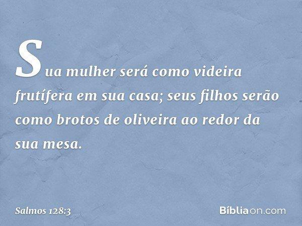 Sua mulher será como videira frutífera em sua casa; seus filhos serão como brotos de oliveira ao redor da sua mesa. -- Salmo 128:3
