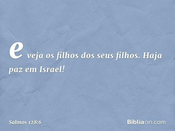 e veja os filhos dos seus filhos. Haja paz em Israel! -- Salmo 128:6