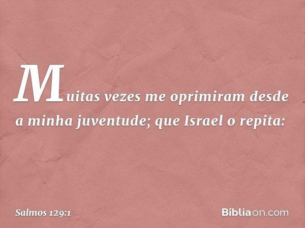 Muitas vezes me oprimiram desde a minha juventude; que Israel o repita: -- Salmo 129:1
