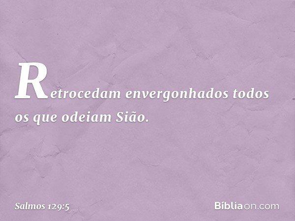 Retrocedam envergonhados todos os que odeiam Sião. -- Salmo 129:5