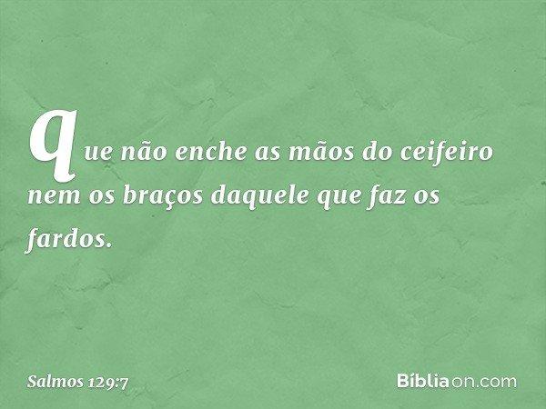 que não enche as mãos do ceifeiro nem os braços daquele que faz os fardos. -- Salmo 129:7