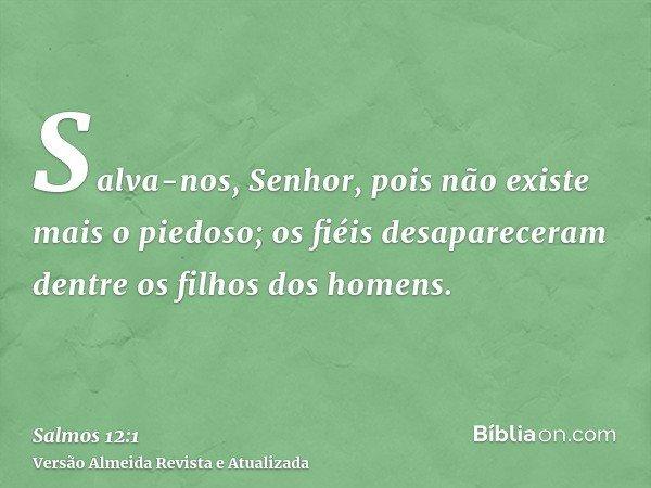 Salva-nos, Senhor, pois não existe mais o piedoso; os fiéis desapareceram dentre os filhos dos homens.
