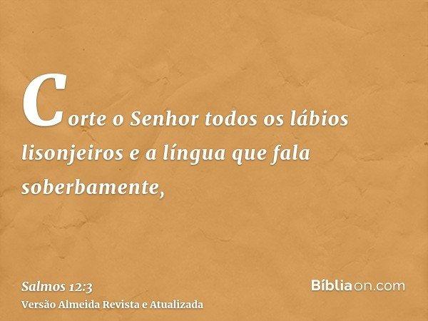 Corte o Senhor todos os lábios lisonjeiros e a língua que fala soberbamente,