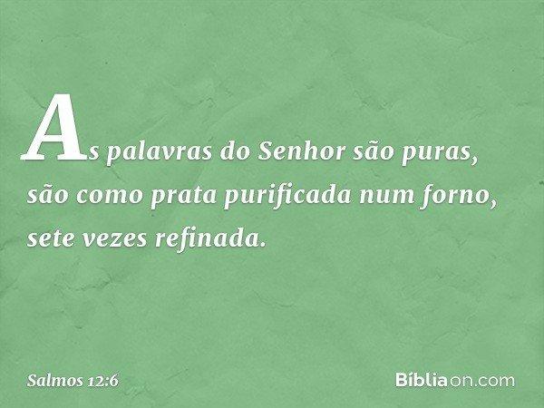 As palavras do Senhor são puras, são como prata purificada num forno, sete vezes refinada. -- Salmo 12:6