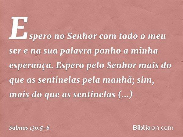 Espero no Senhor com todo o meu ser e na sua palavra ponho a minha esperança. Espero pelo Senhor mais do que as sentinelas pela manhã; sim, mais do que as senti