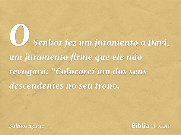 O Senhor fez um juramento a Davi, um juramento firme que ele não revogará: