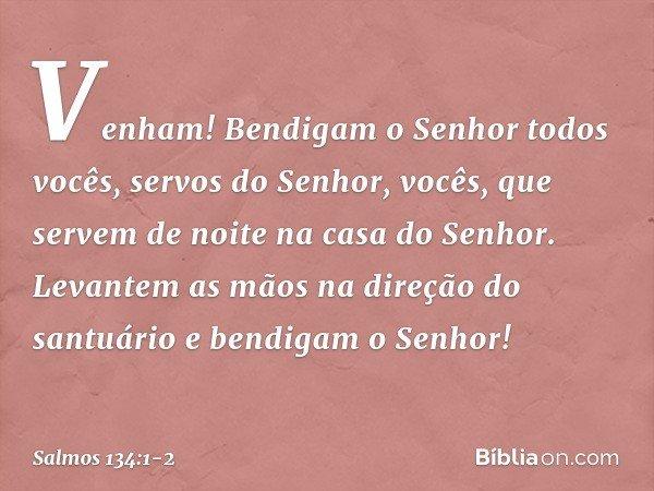 Venham! Bendigam o Senhor todos vocês, servos do Senhor, vocês, que servem de noite na casa do Senhor. Levantem as mãos na direção do santuário e bendigam o Sen