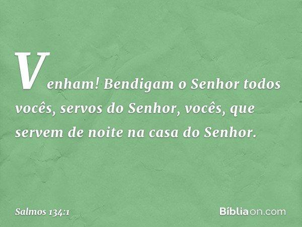 Venham! Bendigam o Senhor todos vocês, servos do Senhor, vocês, que servem de noite na casa do Senhor. -- Salmo 134:1