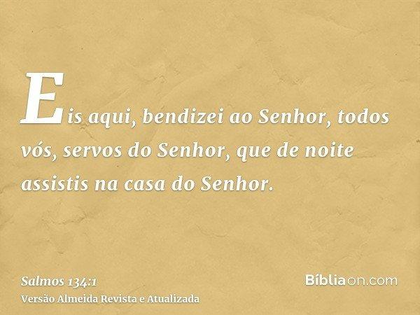 Eis aqui, bendizei ao Senhor, todos vós, servos do Senhor, que de noite assistis na casa do Senhor.