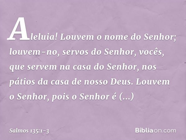 Aleluia! Louvem o nome do Senhor; louvem-no, servos do Senhor, vocês, que servem na casa do Senhor, nos pátios da casa de nosso Deus. Louvem o Senhor, pois o Se